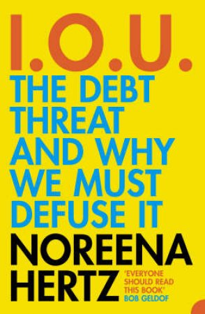 I.O.U.: The Debt Threat And Why We Must Defuse It by Noreena Hertz