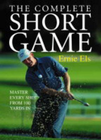 The Complete Short Game: Master Every Shot From 100 yards In by Ernie Els
