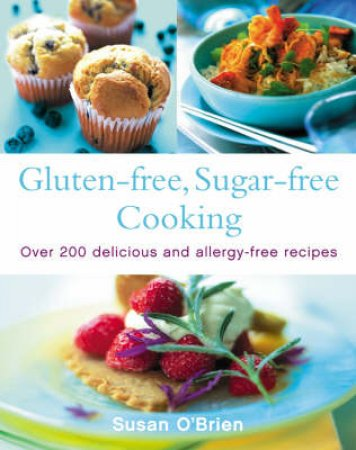 Gluten-Free, Sugar-Free Cooking: Over 200 Delicious And Allergy-Free Recipes by Susan O'Brien