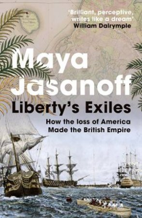 Liberty's Exiles: How the Loss of America Made the British Empire by Maya Jasanoff