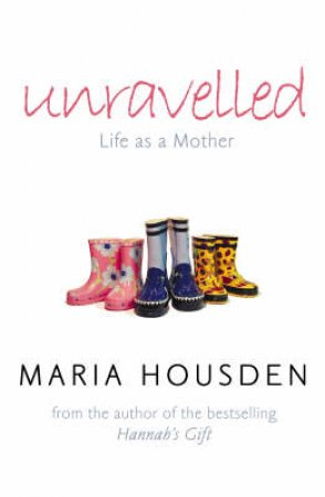 Unravelled: Life As A Mother by Maria Housden