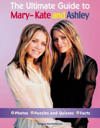 The Ultimate Guide To Mary-Kate And Ashley by Mary-Kate And Ashley
