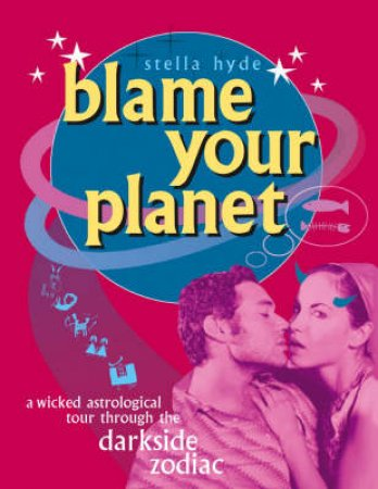 Blame Your Planet: The Ugly Truth Of The Darkside Of Zodiac by Stella Hyde