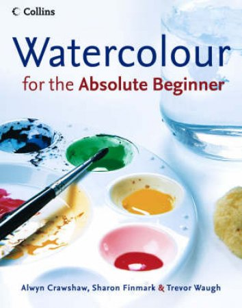 Watercolour For The Absolute Beginner by Various