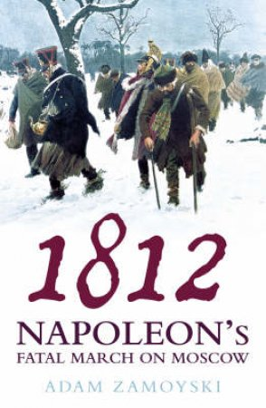 1812: Napoleon's Fatal March On Moscow by Adam Zamoyski