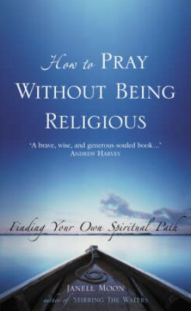How To Pray Without Being Religious: Finding Your Own Spiritual Path by Janell Moon