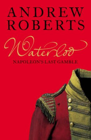 Waterloo: Napoleon's Last Gamble by Andrew Roberts