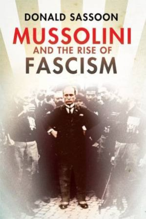 Mussolini And The Rise Of Fascism by Donald Sassoon