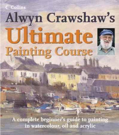 Alwyn Crawshaw's Ultimate Painting Course by Alwyn Crawshaw