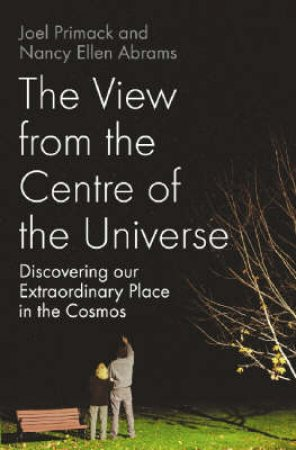 View From The Centre Of the Universe: Discovering Our Extraordinary Place in the Cosmos by Joel Primack and Nancy Abraham