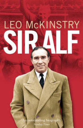 Sir Alf: A Major Reappraisal Of The Life And Times Of England's Greatest Football Manager by Leo McKinstry