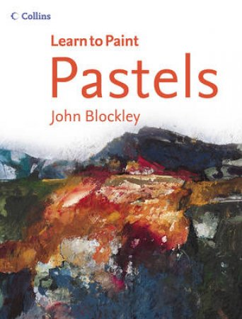Learn To Paint: Pastels by John Blockley