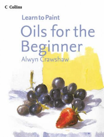 Learn To Paint: Oils For The Beginner by Alwyn Crawshaw
