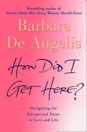 How Did I Get Here? Navigating The Unexpected Turns In Love And Life by Barbara De Angelis
