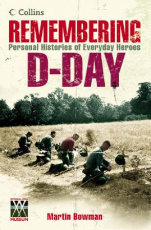 Remembering D-Day: Personal Histories Of Everyday Heroes by Martin Bowman