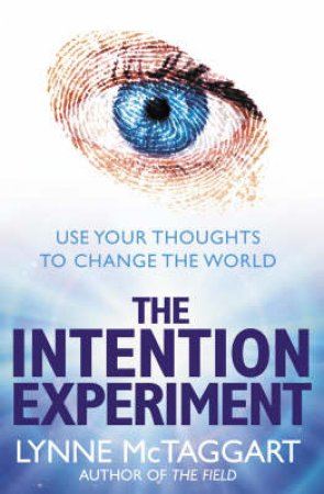 The Intention Experiment: Use Your Thoughts To Change The World by Lynne McTaggart
