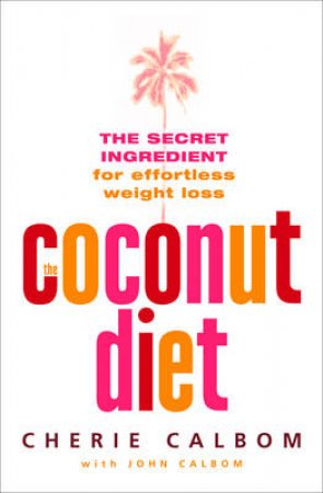The Coconut Diet: The Secret Ingredient For Effortless Weight Loss by Cherie & John Calbom