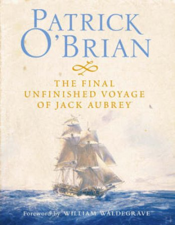 The Final Unfinished Voyage Of Jack Aubrey by Patrick O'Brian