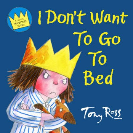 I Don't Want To Go To Bed by Tony Ross