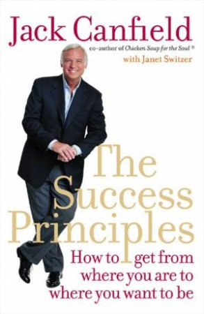 The Success Principles: How To Get From Where You Are To Where You Want To Be by Jack Canfield & Janet Switzer