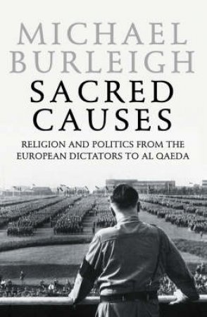 Sacred Causes: Religion and Politics from the European Dictators to Al Qaeda by Michael Burleigh