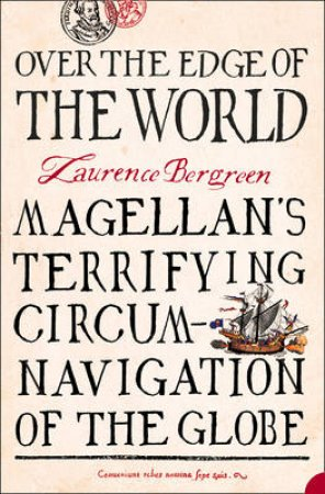 Over The Edge Of The World: Magellan's Terrifying Circum-Navigation Of The Globe by Laurence Bergreen