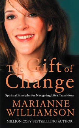 The Gift Of Change: Spiritual Principles For Navigating Life's Transitions by Marianne Williamson