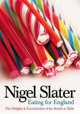 Eating For England: The Delights And Curiosities Of The British At Table by Nigel Slater