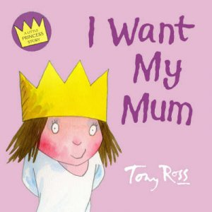 A Little Princess Story: I Want My Mum by Tony Ross