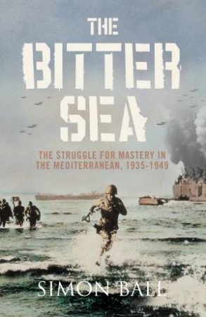 Bitter Sea: The Struggle for Mastery in the Mediterranean, 1935-1949 by Simon Ball