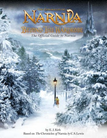 The Chronicles Of Narnia: Beyond The Wardrobe: The Official Guide To Narnia by E J Kirk
