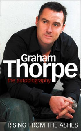 Graham Thorpe: Rising From The Ashes by Graham Thorpe
