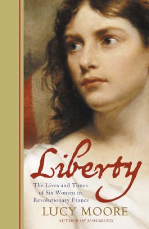 Liberty: The Lives and Times of  Six Women in Revolutionary France by Lucy Moore