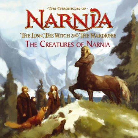 The Chronicles Of Narnia: The Lion, The Witch And The Wardrobe: The Creatures Of Narnia by C S Lewis