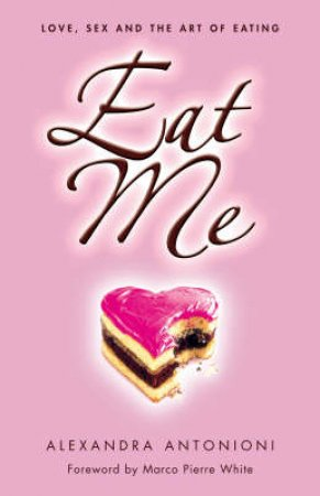 Eat Me: Love, Sex And The Art Of Eating by Alessandra Antonioni