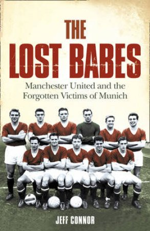 The Lost Babes: Manchester United And The Forgotten Victims Of Munich by Jeff Connor