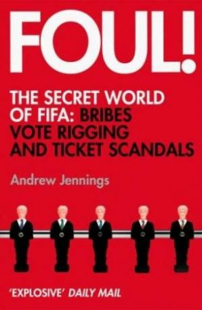 Foul!: The Secret World of FIFA: Bribes, Vote Rigging and Ticket Scandals by Andrew Jennings