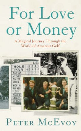For Love Or Money: A Magical Journey Through The World Of Amateur Golf by Peter McEvoy