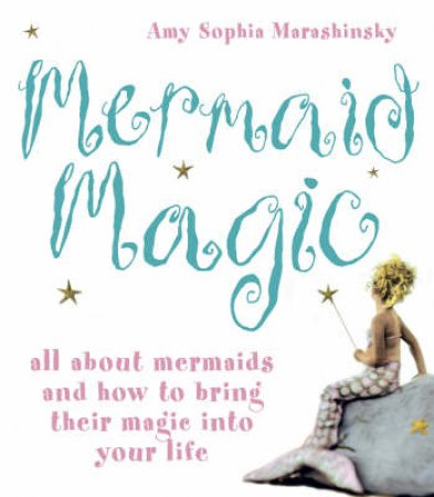 Mermaid Magic: All About Mermaids And How To Bring Their Magic Into Your Life by Amy Sophia Marashinsky