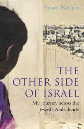 The Other Side Of Israel: My Journey Across The Jewish-Arab Divide by Susan Nathan