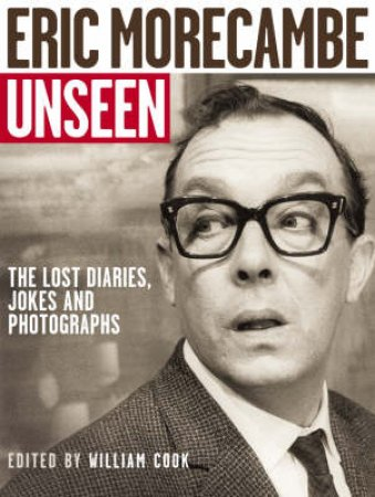 The Unseen Eric Morecambe: The Lost Diaries, Jokes And Phoographs by William Cook