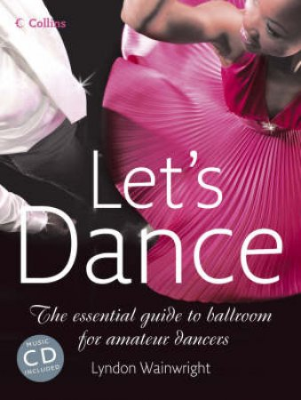 Lets Dance: The Essential Guide To Ballroom For Amateur Dancers by Lyndon Wainwright