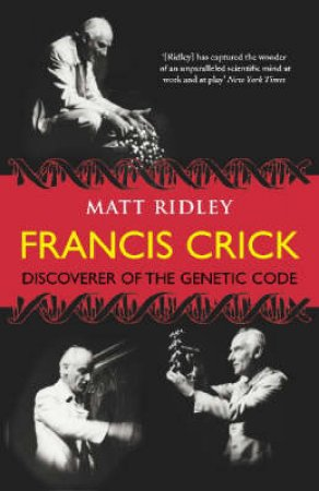 Eminent Lives: Francis Crick - Discoverer of the Genetic Code by Matt Ridley