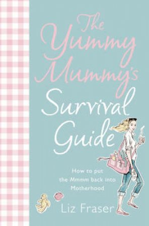 The Yummy Mummy's Survival Guide by Liz Fraser