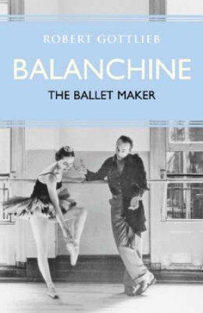 Eminent Lives: Balanchine: The Ballet Maker by Robert Gottlieb