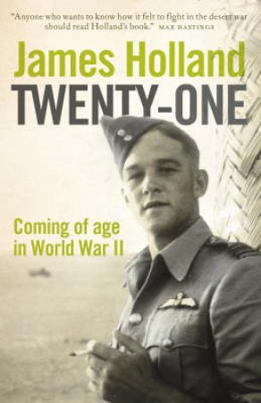 Twenty One: Coming Of Age In World War II by James Holland