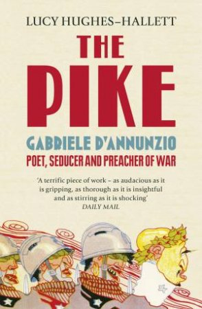 The Pike: Gabriele d'Annunzio, Poet, Seducer and Preacher of War by Lucy Hughes-Hallet