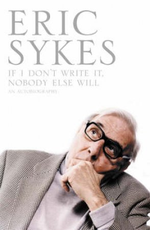 If I Don't Write It, Nobody Else Will: An Autobiography by Eric Sykes