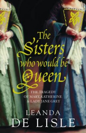 Sisters Who Would be Queen: Katherine, Mary and Lady Jane Grey by Leanda De Lisle