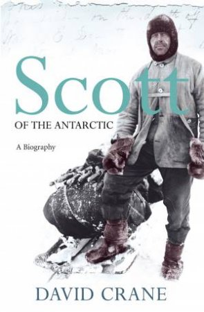Scott Of The Antarctic: A Biography by David Crane